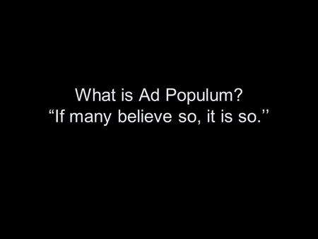 "What is Ad Populum? ""If many believe so, it is so.''"