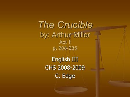 The Crucible by: Arthur Miller Act 1 p. 908-935 English III CHS 2008-2009 C. Edge.