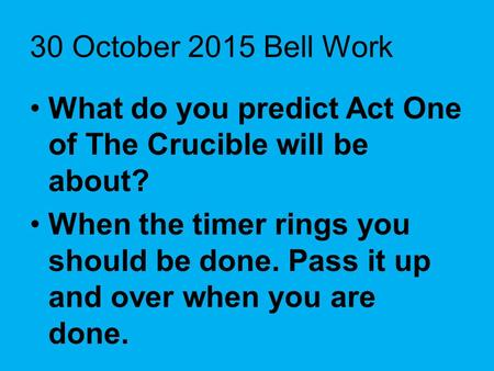 30 October 2015 Bell Work What do you predict Act One of The Crucible will be about? When the timer rings you should be done. Pass it up and over when.