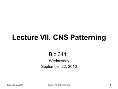 Lecture VII. CNS Patterning Bio 3411 Wednesday September 22, 2010 1Lecture VII. CNS Patterning.