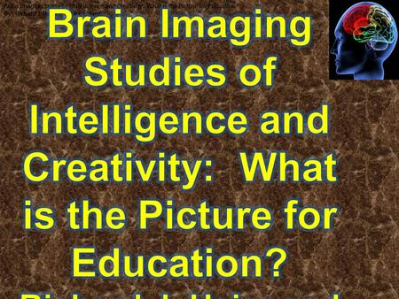 Brain Imaging Studies of Intelligence and Creativity: What is the Picture for Education? By: Richard J. Haier and Rex, E. Jung Brain Imaging Studies of.