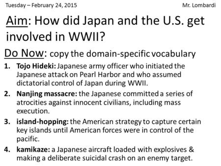 Tuesday – February 24, 2015 Mr. Lombardi Do Now: copy the domain-specific vocabulary 1.Tojo Hideki: Japanese army officer who initiated the Japanese attack.