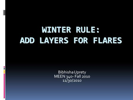 WINTER RULE: ADD LAYERS FOR FLARES Bibhisha Uprety MEEN 340- Fall 2010 11/30/2010.