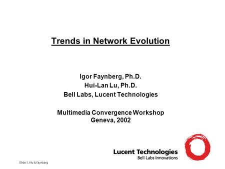 Slide 1, hlu & faynberg Trends in Network Evolution Igor Faynberg, Ph.D. Hui-Lan Lu, Ph.D. Bell Labs, Lucent Technologies Multimedia Convergence Workshop.