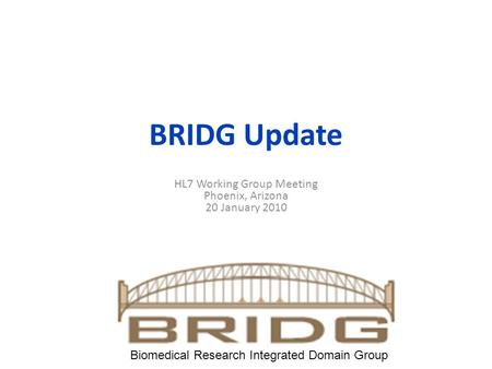 BRIDG Update HL7 Working Group Meeting Phoenix, Arizona 20 January 2010 Biomedical Research Integrated Domain Group.