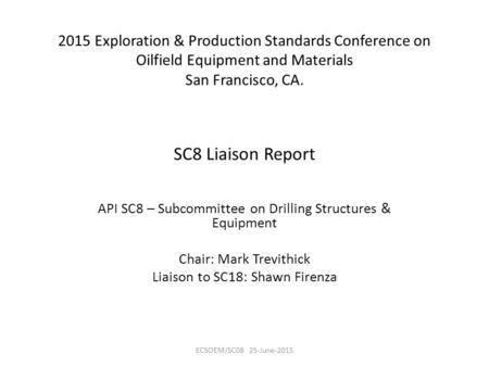 SC8 Liaison Report API SC8 – Subcommittee on Drilling Structures & Equipment Chair: Mark Trevithick Liaison to SC18: Shawn Firenza 2015 Exploration & Production.
