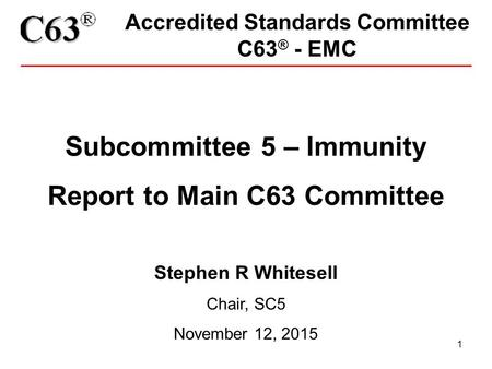 1 Accredited Standards Committee C63 ® - EMC Subcommittee 5 – Immunity Report to Main C63 Committee Stephen R Whitesell Chair, SC5 November 12, 2015.