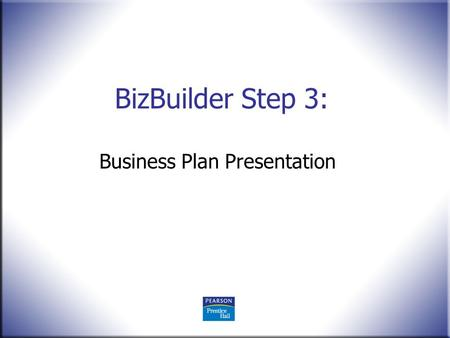 BizBuilder Step 3: Business Plan Presentation. Entrepreneurship, 11 th Edition Mariotti and Glackin with NFTE © 2010 Pearson Education, Upper Saddle River,