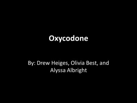 Oxycodone By: Drew Heiges, Olivia Best, and Alyssa Albright.