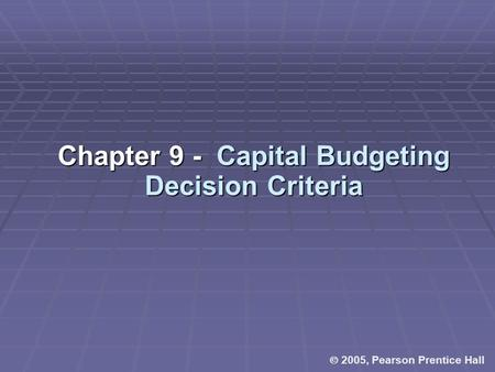  2005, Pearson Prentice Hall Chapter 9 - Capital Budgeting Decision Criteria.