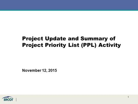 1 Project Update and Summary of Project Priority List (PPL) Activity November 12, 2015.