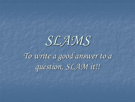 SLAMS To write a good answer to a question, SLAM it!!