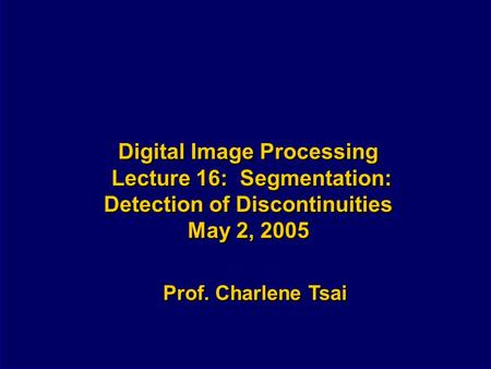 Digital Image Processing Lecture 16: Segmentation: Detection of Discontinuities May 2, 2005 Prof. Charlene Tsai.