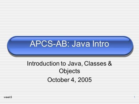 Week51 APCS-AB: Java Intro Introduction to Java, Classes & Objects October 4, 2005.