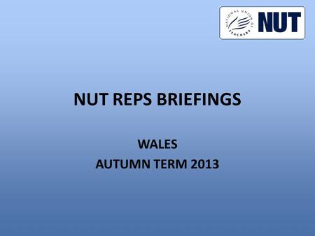 NUT REPS BRIEFINGS WALES AUTUMN TERM 2013. CONTENTS 1.Autumn term activities 2.What is the action for? 3.Can we win? 4.What should reps do?