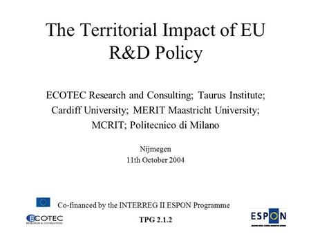 TPG 2.1.2 The Territorial Impact of EU R&D Policy ECOTEC Research and Consulting; Taurus Institute; Cardiff University; MERIT Maastricht University; MCRIT;