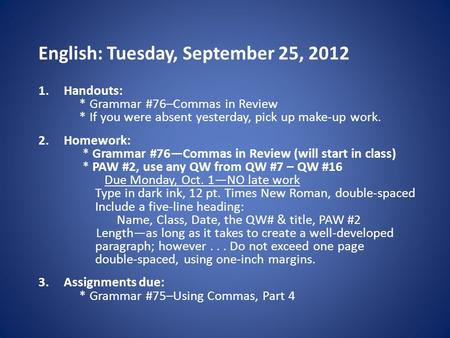 English: Tuesday, September 25, 2012 1.Handouts: * Grammar #76–Commas in Review * If you were absent yesterday, pick up make-up work. 2.Homework: * Grammar.