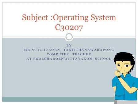 BY MR.SUTCHUKORN TANTITHANAWARAPONG COMPUTER TEACHER AT POOLCHAROENWITTAYAKOM SCHOOL Subject :<strong>Operating</strong> <strong>System</strong> C30207.