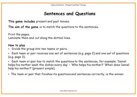 Sentences and Questions This game includes present and past tenses. The aim of the game is to match the questions to the sentences. Print the pages. Laminate.