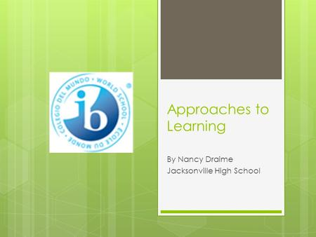 Approaches to Learning By Nancy Draime Jacksonville High School.