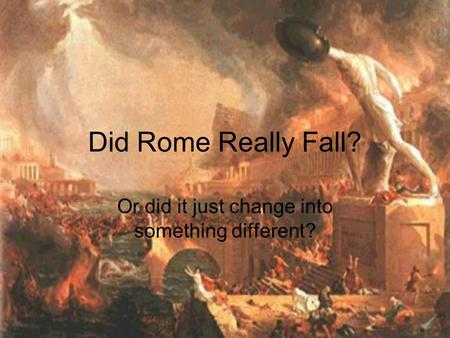 Did Rome Really Fall? Or did it just change into something different?