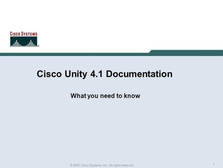 1 © 2005 Cisco Systems, Inc. All rights reserved. Cisco Unity 4.1 Documentation What you need to know.