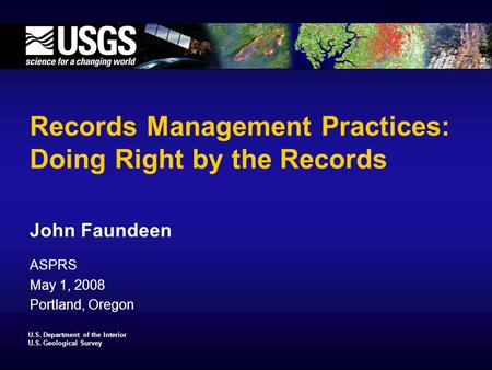 U.S. Department of the Interior U.S. Geological Survey Records Management Practices: Doing Right by the Records John Faundeen ASPRS May 1, 2008 Portland,