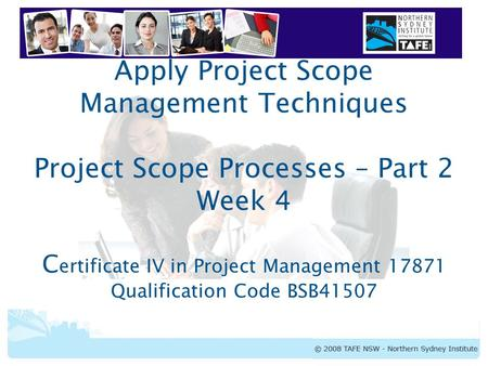 Apply Project Scope Management Techniques Project Scope Processes – Part 2 Week 4 Certificate IV in Project Management 17871 Qualification Code BSB41507.