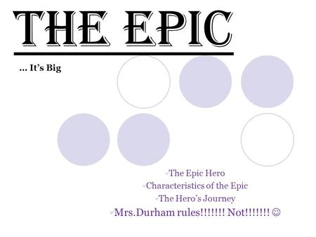 The Epic Hero Characteristics of the Epic The Hero's Journey Mrs.Durham rules!!!!!!! Not!!!!!!! The Epic … It's Big.