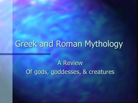Greek and Roman Mythology A Review Of gods, goddesses, & creatures.