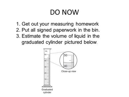 DO NOW 1. Get out your measuring homework 2. Put all signed paperwork in the bin. 3. Estimate the volume of liquid in the graduated cylinder pictured below.