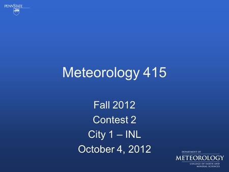 Meteorology 415 Fall 2012 Contest 2 City 1 – INL October 4, 2012.