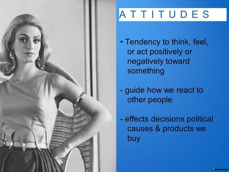 ATTITUDES Tendency to think, feel, or act positively or negatively toward something - guide how we react to other people - effects decisions political.