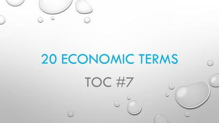 20 ECONOMIC TERMS TOC #7. ECONOMIC TERMS - 1 ECONOMICS – THE STUDY OF UNLIMITED RESOURCES USED FOR UNLIMITED WANTS.