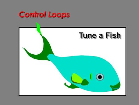 Control Loops Tune a Fish. Control Loops Tuning of a control loop involves selecting loop parameters to ensure stable control under all operating conditions.