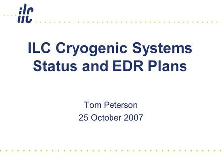 ILC Cryogenic Systems Status and EDR Plans Tom Peterson 25 October 2007.