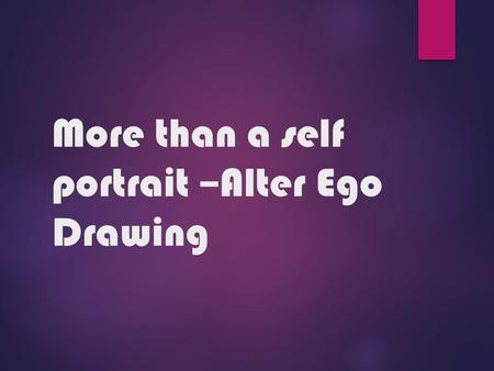 More than a self portrait –Alter Ego Drawing.  1. Create a work of art based on identity  2. Create a work of art showing skill in pencil shading -