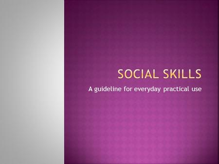 A guideline for everyday practical use.  Personal skills needed for successful social communication and interaction.