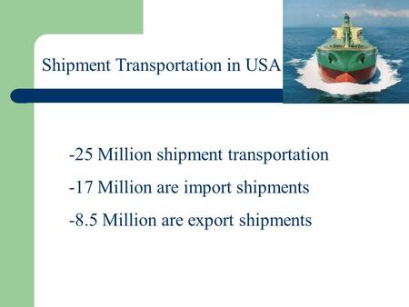 Shipment Transportation in USA -25 Million shipment transportation -17 Million are import shipments -8.5 Million are export shipments.
