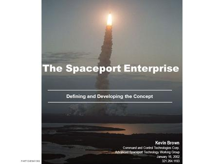 The Spaceport Enterprise Defining and Developing the Concept Kevin Brown Command and Control Technologies Corp. Advanced Spaceport Technology Working Group.
