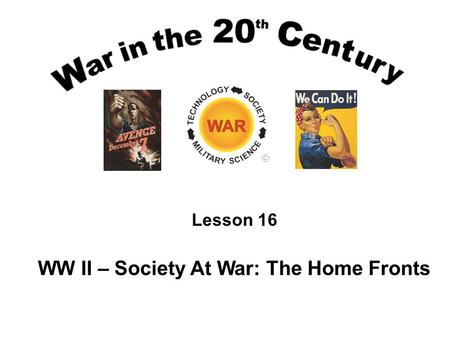 Lesson 16 WW II – Society At War: The Home Fronts.