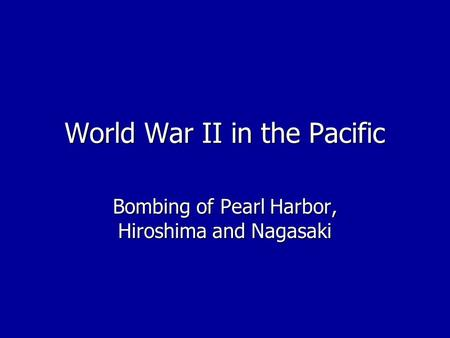 World War II in the Pacific Bombing of Pearl Harbor, Hiroshima and Nagasaki.