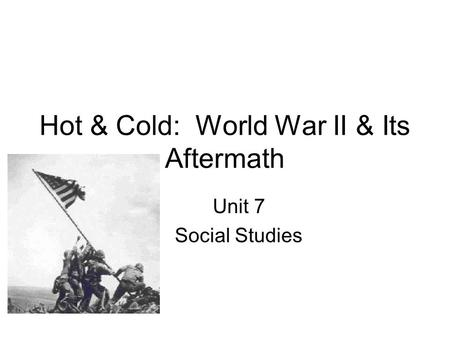 Hot & Cold: World War II & Its Aftermath Unit 7 Social Studies.