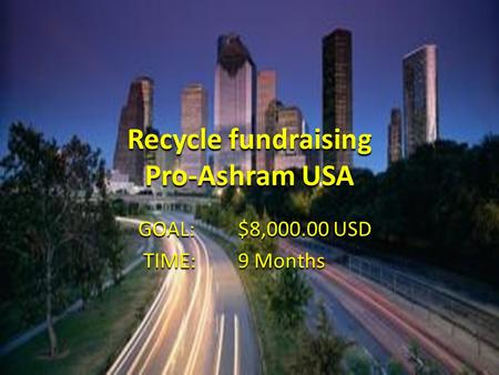 Recycle fundraising Pro-Ashram USA GOAL:$8,000.00 USD TIME:9 Months TIME:9 Months.