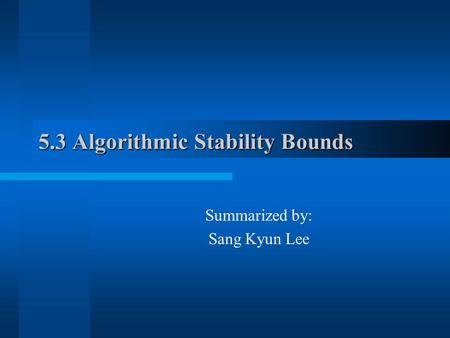 5.3 Algorithmic Stability Bounds Summarized by: Sang Kyun Lee.