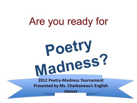 Are you ready for Poetry Madness? 2012 Poetry-Madness Tournament Presented by Ms. Charboneau's English classes.