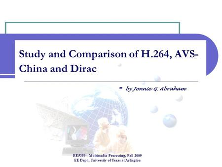 Study and Comparison of H.264, AVS- China and Dirac - by Jennie G. Abraham EE5359 – Multimedia Processing, Fall 2009 EE Dept., University of Texas at Arlington.