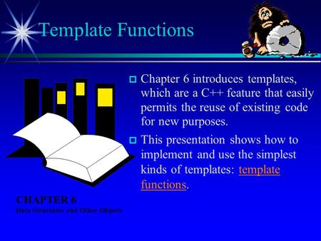  Chapter 6 introduces templates, which are a C++ feature that easily permits the reuse of existing code for new purposes.  This presentation shows how.