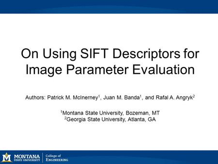 On Using SIFT Descriptors for Image Parameter Evaluation Authors: Patrick M. McInerney 1, Juan M. Banda 1, and Rafal A. Angryk 2 1 Montana State University,