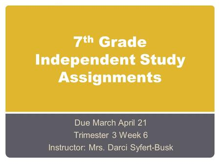 7 th Grade Independent Study Assignments Due March April 21 Trimester 3 Week 6 Instructor: Mrs. Darci Syfert-Busk.